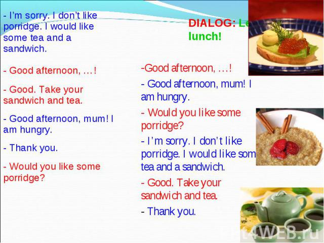 DIALOG: Let's have lunch! Good afternoon, …!- Good afternoon, mum! I am hungry.- Would you like some porridge?- I'm sorry. I don't like porridge. I would like some tea and a sandwich.- Good. Take your sandwich and tea.- Thank you.
