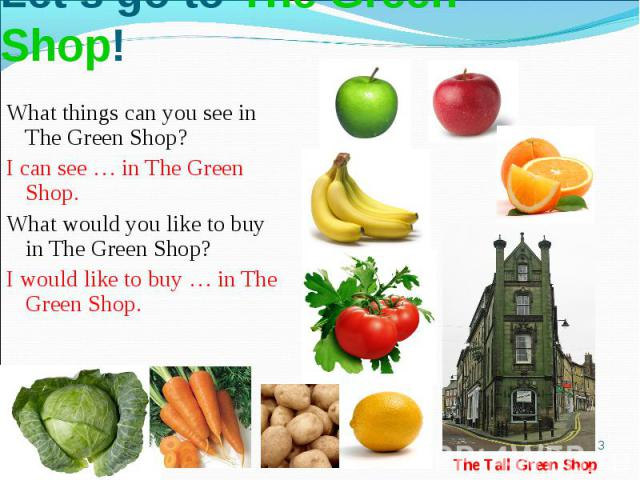 Let's go to The Green Shop!What things can you see in The Green Shop?I can see … in The Green Shop. What would you like to buy in The Green Shop?I would like to buy … in The Green Shop.