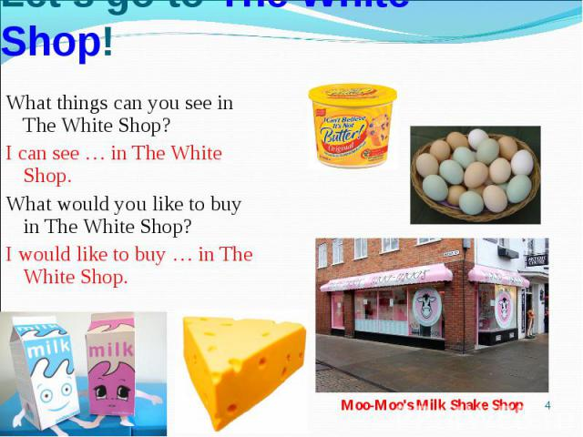 Let's go to The White Shop!What things can you see in The White Shop?I can see … in The White Shop. What would you like to buy in The White Shop?I would like to buy … in The White Shop.