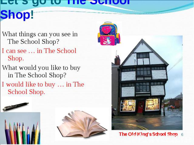 Let's go to The School Shop!What things can you see in The School Shop?I can see … in The School Shop. What would you like to buy in The School Shop?I would like to buy … in The School Shop.