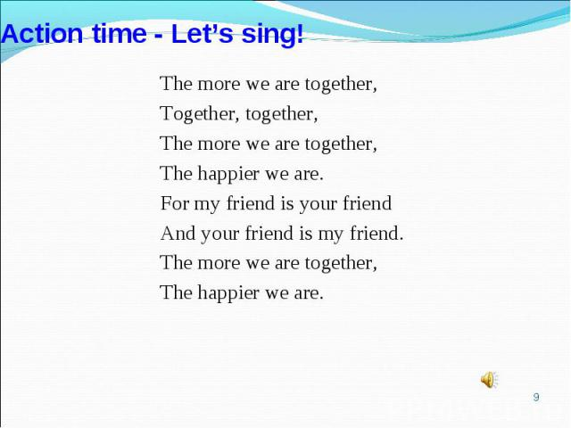 Action time - Let's sing!The more we are together,Together, together,The more we are together,The happier we are.For my friend is your friendAnd your friend is my friend.The more we are together,The happier we are.