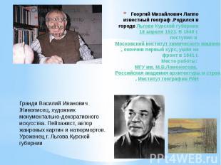Георгий Михайлович Лаппо известный географ .Родился в городе Льгове Курской губе