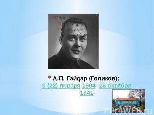 А.П. Гайдар (Голиков): 9(22)января 1904 -26октября 1941