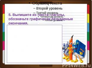 5. Выпишите из текста глаголы, обозначьте графически безударные окончания.Провер