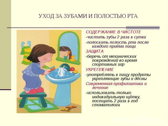 УХОД ЗА ЗУБАМИ И ПОЛОСТЬЮ РТА СОДЕРЖАНИЕ В ЧИСТОТЕ-чистить зубы 2 раза в сутки-полоскать полость рта после каждого приёма пищиЗАЩИТА-беречь от механических повреждений во время спортивных игрУКРЕПЛЕНИЕ-употреблять в пищу продукты укрепляющие зубы и …