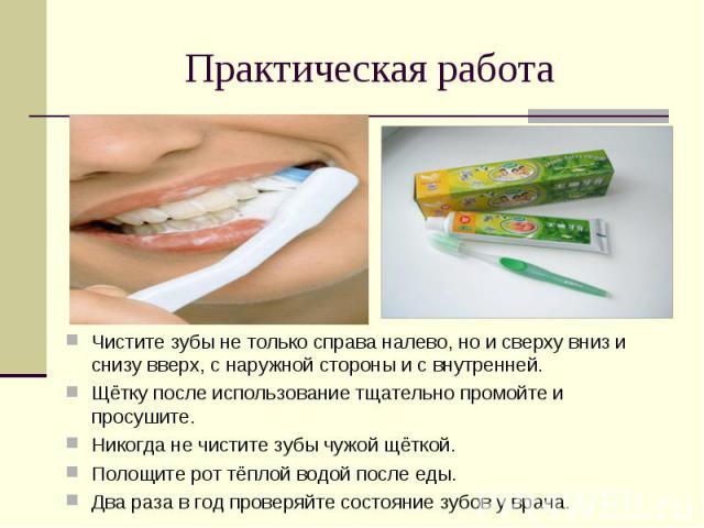 Практическая работа Чистите зубы не только справа налево, но и сверху вниз и снизу вверх, с наружной стороны и с внутренней.Щётку после использование тщательно промойте и просушите.Никогда не чистите зубы чужой щёткой.Полощите рот тёплой водой после…