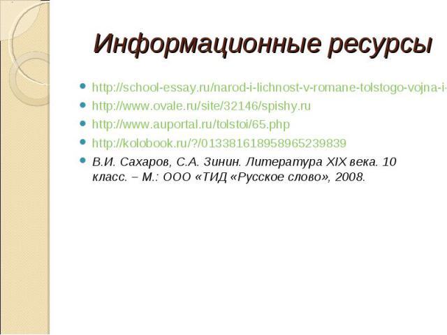 Информационные ресурсыhttp://school-essay.ru/narod-i-lichnost-v-romane-tolstogo-vojna-i-mir.htmlhttp://www.ovale.ru/site/32146/spishy.ruhttp://www.auportal.ru/tolstoi/65.phphttp://kolobook.ru/?/013381618958965239839В.И. Сахаров, С.А. Зинин. Литерату…