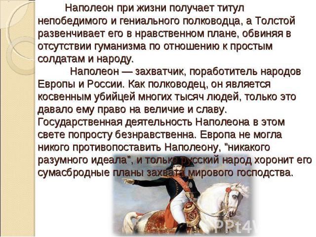 Наполеон при жизни получает титул непобедимого и гениального полководца, а Толстой развенчивает его в нравственном плане, обвиняя в отсутствии гуманизма по отношению к простым солдатам и народу. Наполеон — захватчик, поработитель народов Европы и Ро…