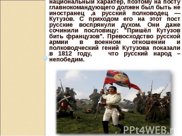 Война приобретала всенародный, национальный характер, поэтому на посту главнокомандующего должен был быть не иностранец ,а русский полководец — Кутузов. С приходом его на этот пост русские воспрянули духом. Они даже сочинили пословицу: