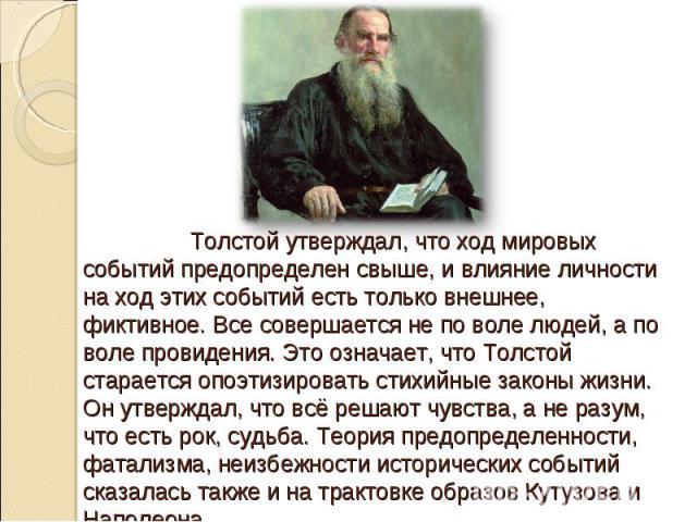Толстой утверждал, что ход мировых событий предопределен свыше, и влияние личности на ход этих событий есть только внешнее, фиктивное. Все совершается не по воле людей, а по воле провидения. Это означает, что Толстой старается опоэтизировать стихийн…