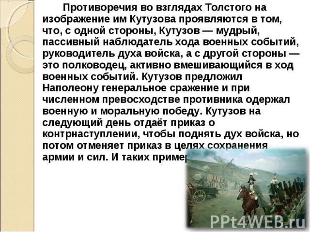 Противоречия во взглядах Толстого на изображение им Кутузова проявляются в том, что, с одной стороны, Кутузов — мудрый, пассивный наблюдатель хода военных событий, руководитель духа войска, а с другой стороны — это полководец, активно вмешивающийся …