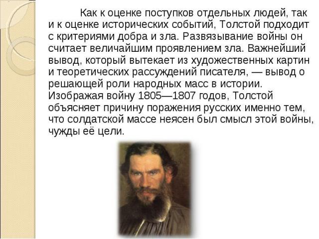 Как к оценке поступков отдельных людей, так и к оценке исторических событий, Толстой подходит с критериями добра и зла. Развязывание войны он считает величайшим проявлением зла. Важнейший вывод, который вытекает из художественных картин и теоретичес…