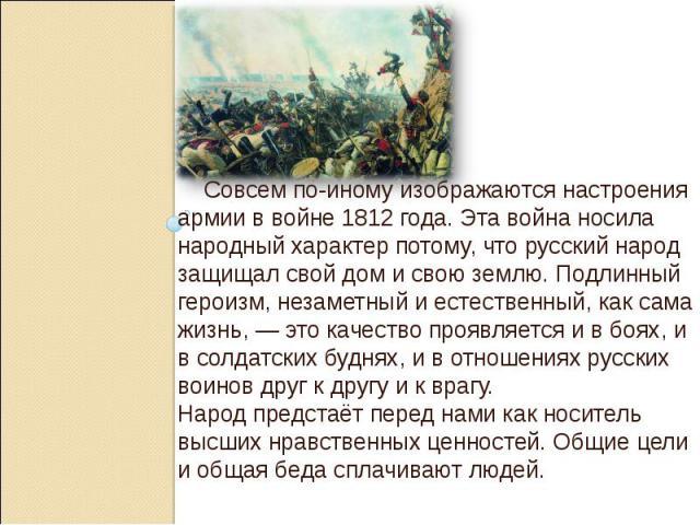 Совсем по-иному изображаются настроения армии в войне 1812 года. Эта война носила народный характер потому, что русский народ защищал свой дом и свою землю. Подлинный героизм, незаметный и естественный, как сама жизнь, — это качество проявляется и в…