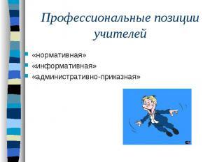 Профессиональные позиции учителей«нормативная»«информативная» «административно-п