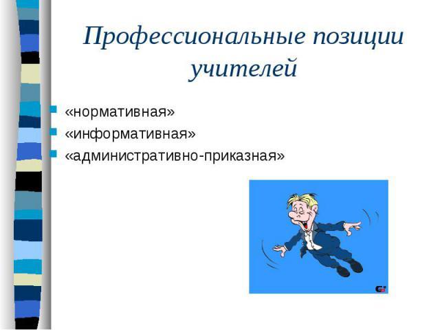 Профессиональные позиции учителей«нормативная»«информативная» «административно-приказная»