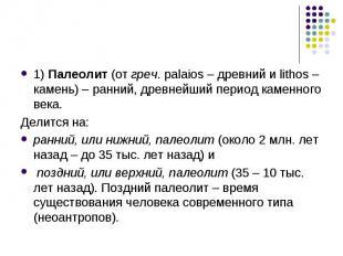 1) Палеолит (от греч. palaios – древний и lithos – камень) – ранний, древнейший