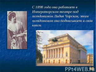 С 1898 года она работает в Императорском театре под псевдонимом Лидия Чарская, э
