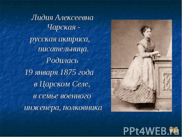 Лидия Алексеевна Чарская -русская актриса, писательница. Родилась 19 января 1875 года в Царском Селе, в семье военного инженера, полковника