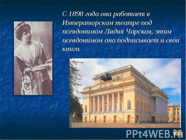 С 1898 года она работает в Императорском театре под псевдонимом Лидия Чарская, этим псевдонимом она подписывает и свои книги.