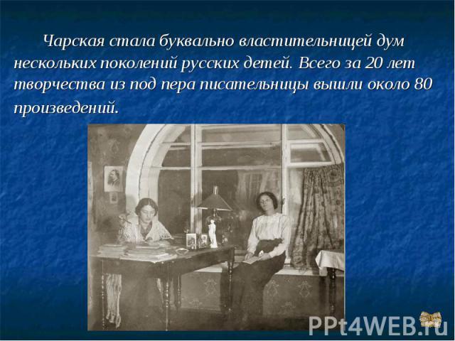 Чарская стала буквально властительницей дум нескольких поколений русских детей. Всего за 20 лет творчества из под пера писательницы вышли около 80 произведений.