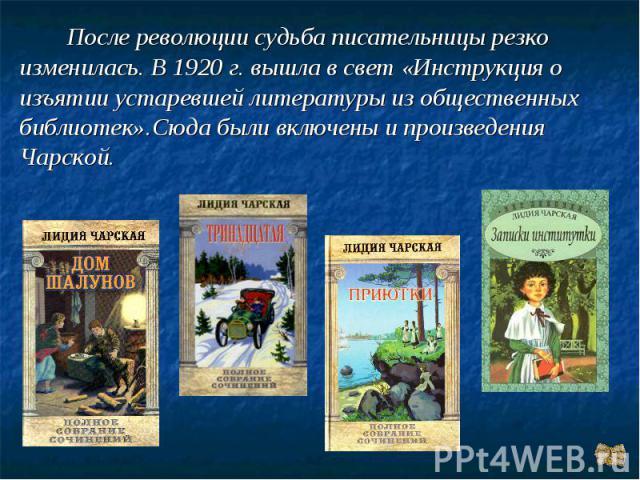После революции судьба писательницы резко изменилась. В 1920 г. вышла в свет «Инструкция о изъятии устаревшей литературы из общественных библиотек».Сюда были включены и произведения Чарской.
