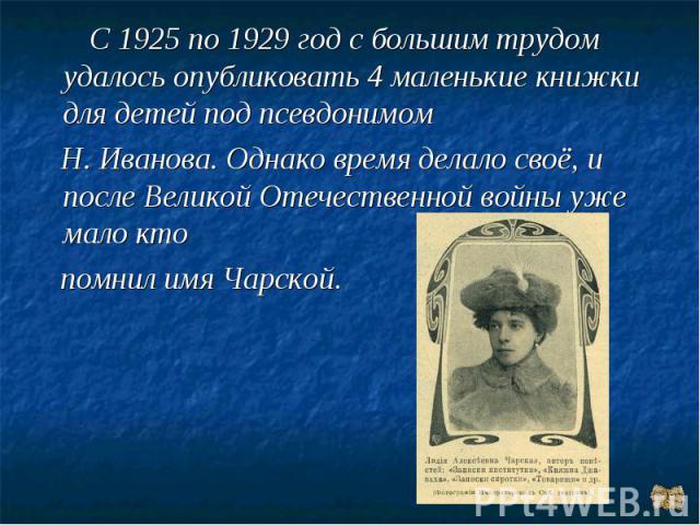 С 1925 по 1929 год с большим трудом удалось опубликовать 4 маленькие книжки для детей под псевдонимом Н. Иванова. Однако время делало своё, и после Великой Отечественной войны уже мало кто помнил имя Чарской.
