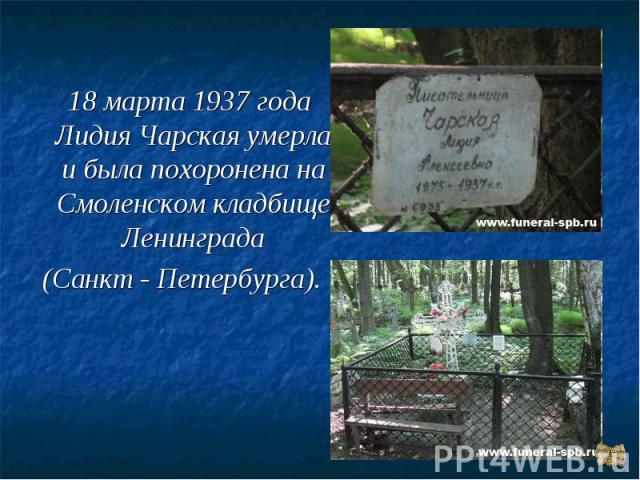 18 марта 1937 года Лидия Чарская умерла и была похоронена на Смоленском кладбище Ленинграда(Санкт - Петербурга).