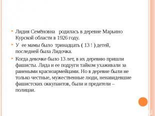 Лидия Семёновна родилась в деревне Марьино Курской области в 1926 году. У ее мам