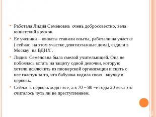 Работала Лидия Семёновна очень добросовестно, вела юннатский кружок.Ее ученики –