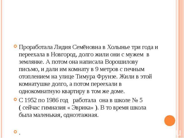 Проработала Лидия Семёновна в Холынье три года и переехала в Новгород, долго жили они с мужем в землянке. А потом она написала Ворошилову письмо, и дали им комнату в 9 метров с печным отоплением на улице Тимура Фрунзе. Жили в этой комнатушке долго, …