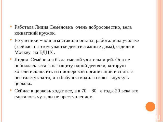Работала Лидия Семёновна очень добросовестно, вела юннатский кружок.Ее ученики – юннаты ставили опыты, работали на участке ( сейчас на этом участке девятиэтажные дома), ездили в Москву на ВДНХ .Лидия Семёновна была смелой учительницей. Она не побоял…