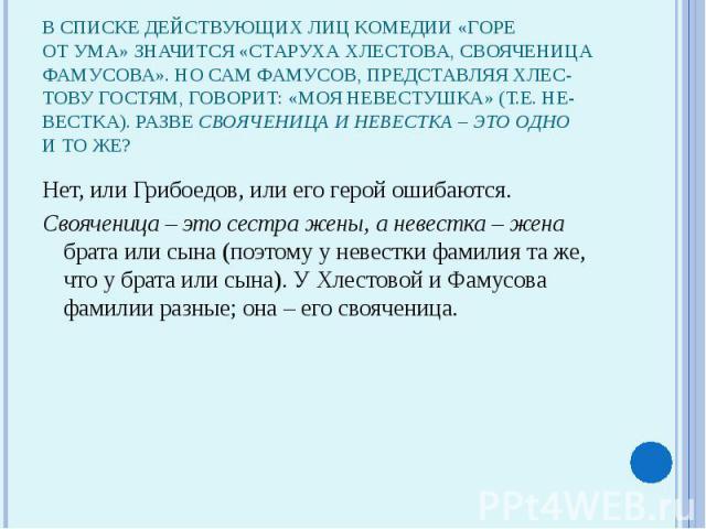 В списке действующих лиц комедии «Гореот ума» значится «старуха Хлестова, свояченицаФамусова». Но сам Фамусов, представляя Хлес-тову гостям, говорит: «Моя невестушка» (т.е. не-вестка). Разве свояченица и невестка – это однои то же?Нет, или Грибоедов…
