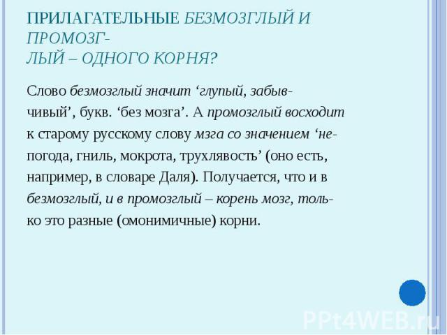 Прилагательные безмозглый и промозг-лый – одного корня?Слово безмозглый значит 'глупый, забыв-чивый', букв. 'без мозга'. А промозглый восходитк старому русскому слову мзга со значением 'не-погода, гниль, мокрота, трухлявость' (оно есть,например, в с…
