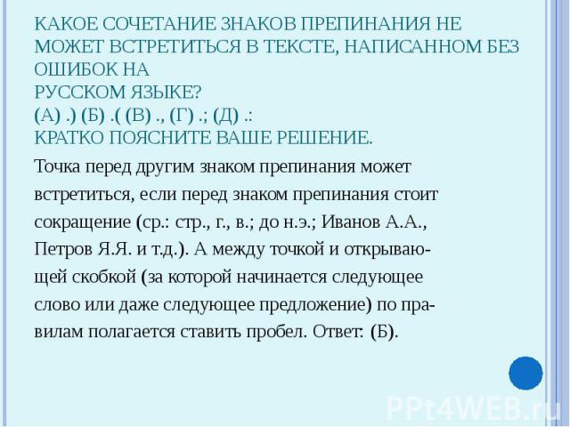 Какое сочетание знаков препинания не может встретиться в тексте, написанном без ошибок нарусском языке?(А) .) (Б) .( (В) ., (Г) .; (Д) .:Кратко поясните ваше решение.Точка перед другим знаком препинания можетвстретиться, если перед знаком препинания…