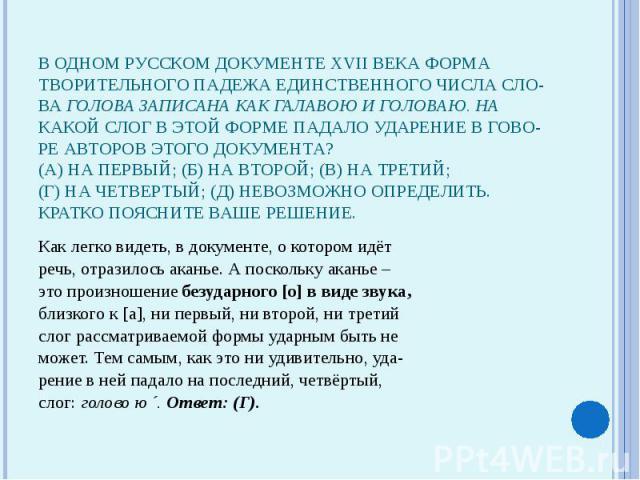 В одном русском документе XVII века форматворительного падежа единственного числа сло-ва голова записана как галавою и головаю. Накакой слог в этой форме падало ударение в гово-ре авторов этого документа?(А) На первый; (Б) на второй; (В) на третий;(…