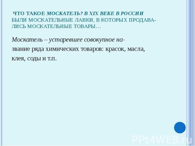 Что такое москатель? В XIX веке в Россиибыли москательные лавки, в которых продава-лись москательные товары…Москатeль – устаревшее совокупное на-звание ряда химических товаров: красок, масла,клея, соды и т.п.
