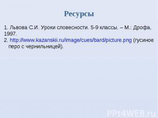 Ресурсы Львова С.И. Уроки словесности. 5-9 классы. – М.: Дрофа, 1997. 2. http://