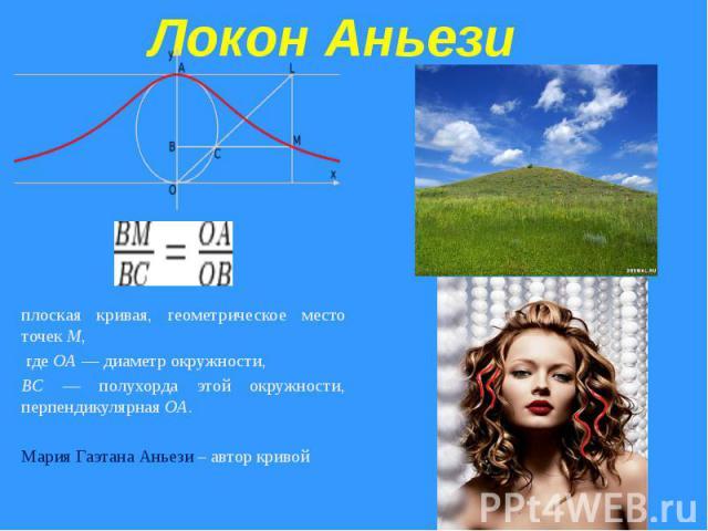 Локон Аньези плоская кривая, геометрическое место точек M, где OA — диаметр окружности, BC — полухорда этой окружности, перпендикулярная OA. Мария Гаэтана Аньези – автор кривой