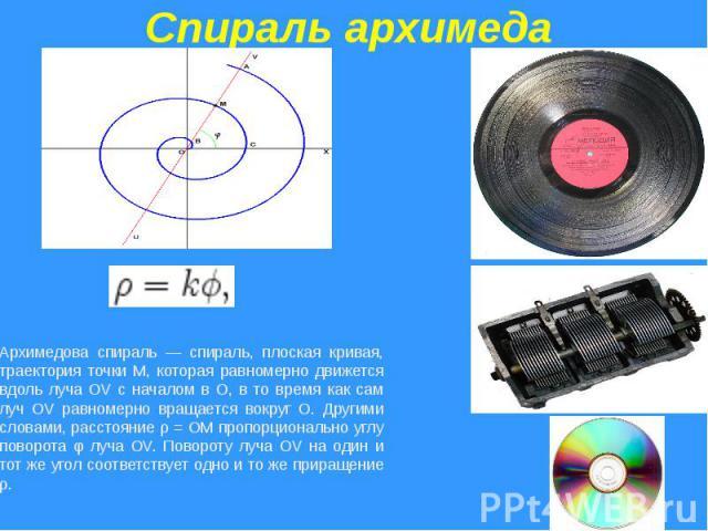 Спираль архимедаАрхимедова спираль — спираль, плоская кривая, траектория точки M, которая равномерно движется вдоль луча OV с началом в O, в то время как сам луч OV равномерно вращается вокруг O. Другими словами, расстояние ρ = OM пропорционально уг…