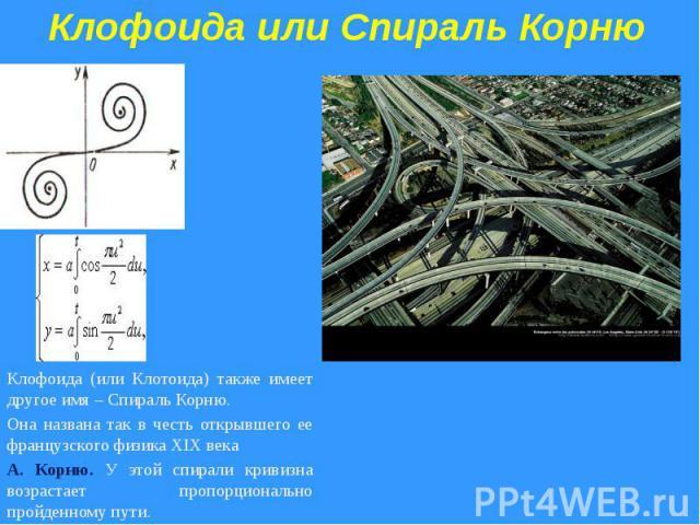 Клофоида или Спираль КорнюКлофоида (или Клотоида) также имеет другое имя – Спираль Корню. Она названа так в честь открывшего ее французского физика XIX века А. Корню. У этой спирали кривизна возрастает пропорционально пройденному пути.