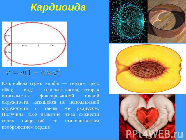 КардиоидаКардиоида (греч. καρδία — сердце, греч. εἶδος — вид) — плоская линия, которая описывается фиксированной точкой окружности, катящейся по неподвижной окружности с таким же радиусом. Получила своё название из-за схожести своих очертаний со сти…