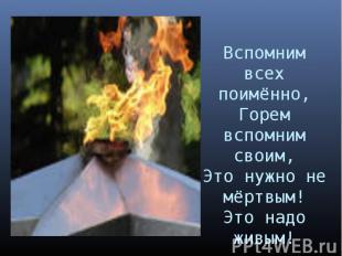 Вспомним всех поимённо,Горем вспомним своим,Это нужно не мёртвым!Это надо живым!