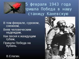 5 февраля 1943 года пришла Победа в нашу станицу КаневскуюВ том феврале, суровом