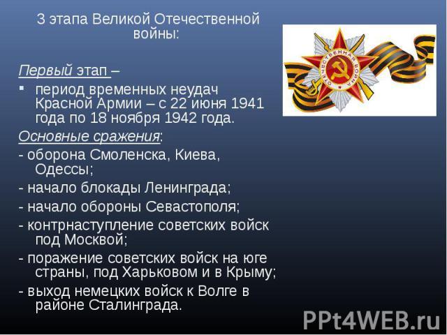 3 этапа Великой Отечественной войны:Первый этап – период временных неудач Красной Армии – с 22 июня 1941 года по 18 ноября 1942 года. Основные сражения: - оборона Смоленска, Киева, Одессы; - начало блокады Ленинграда; - начало обороны Севастополя; -…