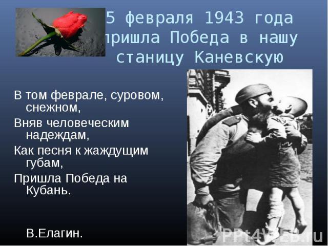 5 февраля 1943 года пришла Победа в нашу станицу КаневскуюВ том феврале, суровом, снежном,Вняв человеческим надеждам, Как песня к жаждущим губам,Пришла Победа на Кубань. В.Елагин.
