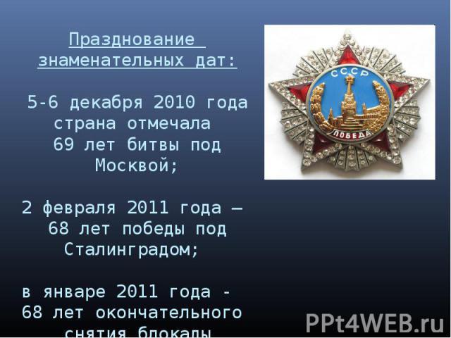 Празднование знаменательных дат:5-6 декабря 2010 года страна отмечала 69 лет битвы под Москвой;2 февраля 2011 года – 68 лет победы под Сталинградом; в январе 2011 года - 68 лет окончательного снятия блокады Ленинграда. .