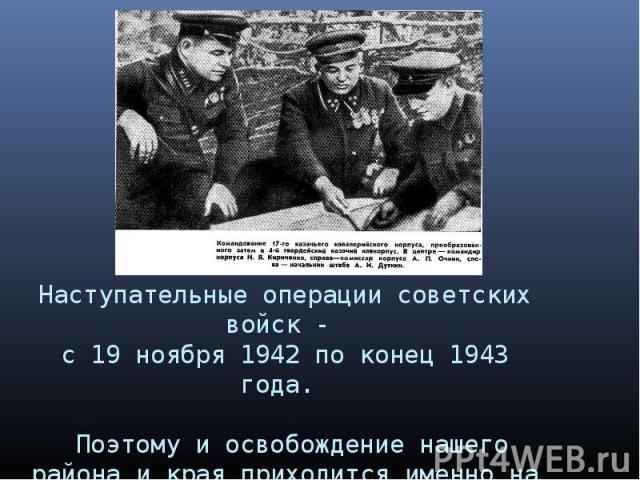 Наступательные операции советских войск - с 19 ноября 1942 по конец 1943 года. Поэтому и освобождение нашего района и края приходится именно на 1943 год.