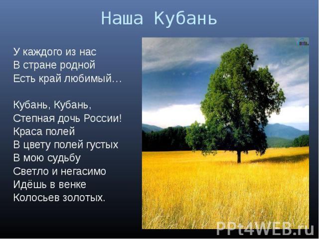 Наша КубаньУ каждого из насВ стране роднойЕсть край любимый…Кубань, Кубань, Степная дочь России!Краса полейВ цвету полей густыхВ мою судьбуСветло и негасимоИдёшь в венкеКолосьев золотых.