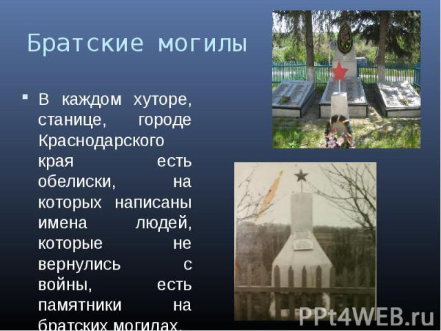 Братские могилыВ каждом хуторе, станице, городе Краснодарского края есть обелиски, на которых написаны имена людей, которые не вернулись с войны, есть памятники на братских могилах.