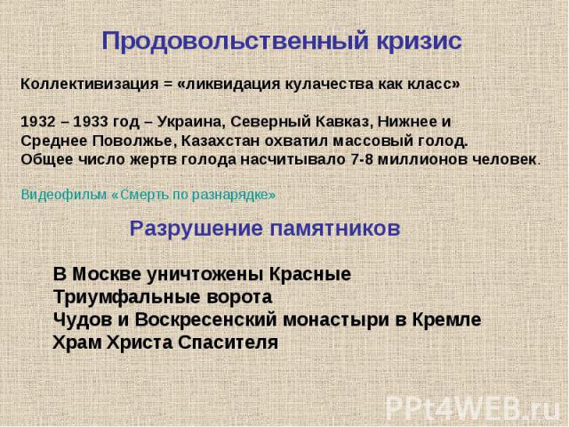 Продовольственный кризисКоллективизация = «ликвидация кулачества как класс»1932 – 1933 год – Украина, Северный Кавказ, Нижнее и Среднее Поволжье, Казахстан охватил массовый голод. Общее число жертв голода насчитывало 7-8 миллионов человек.Видеофильм…
